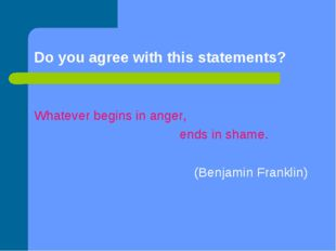 Do you agree with this statements? Whatever begins in anger, ends in shame. (