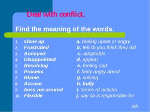 Deal with conflict. Find the meaning of the words. show up a. feeling upset