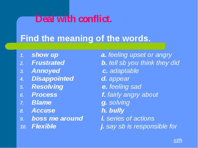 Deal with conflict. Find the meaning of the words. show up a. feeling upset...