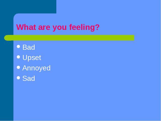 What are you feeling? Bad Upset Annoyed Sad