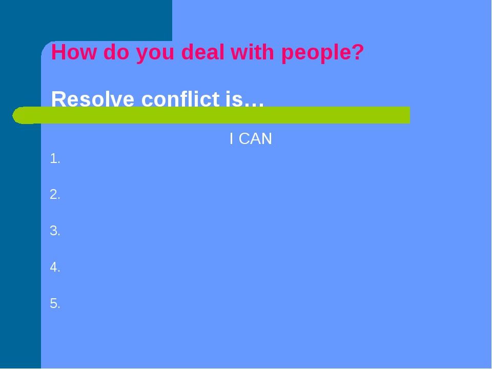 How do you deal with people? Resolve conflict is… I CAN 1. 2. 3. 4. 5.