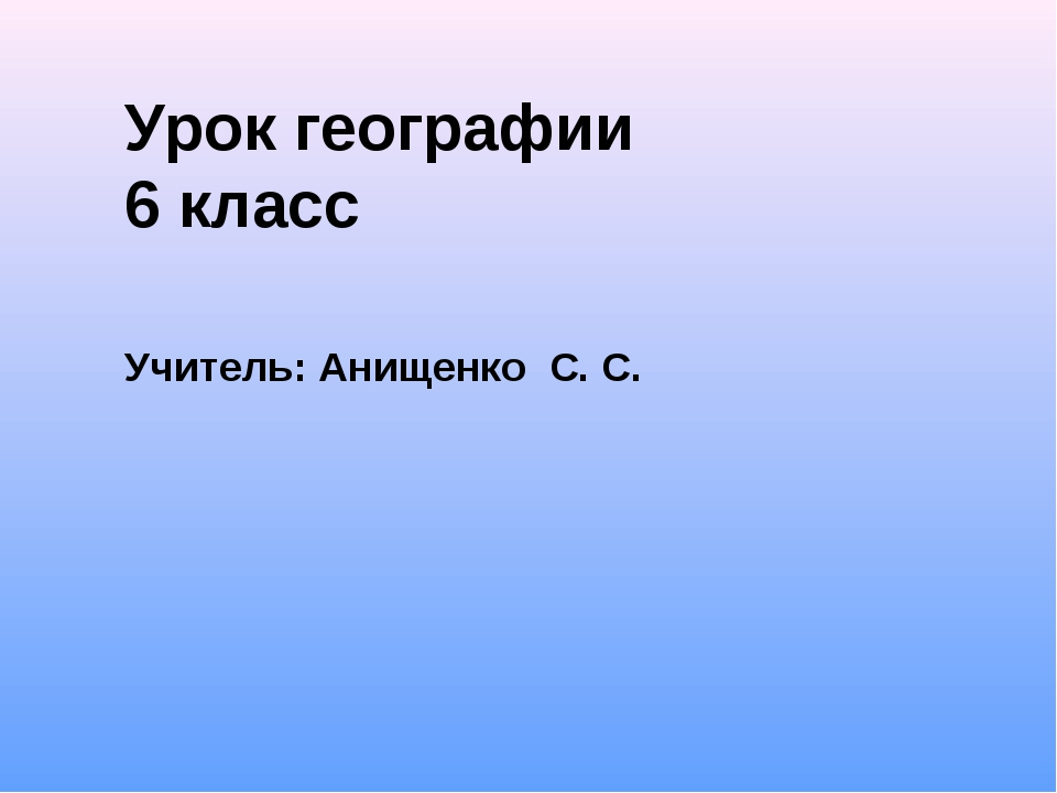 Урок географии 6 класс Учитель: Анищенко С. С.
