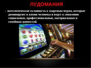 ЛУДОМАНИЯ - патологическая склонность к азартным играм, которые доминируют в