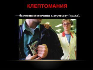 КЛЕПТОМАНИЯ — болезненное влечение к воровству (краже).
