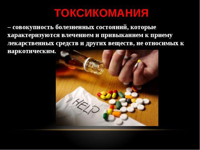 ТОКСИКОМАНИЯ – совокупность болезненных состояний, которые характеризуются вл...