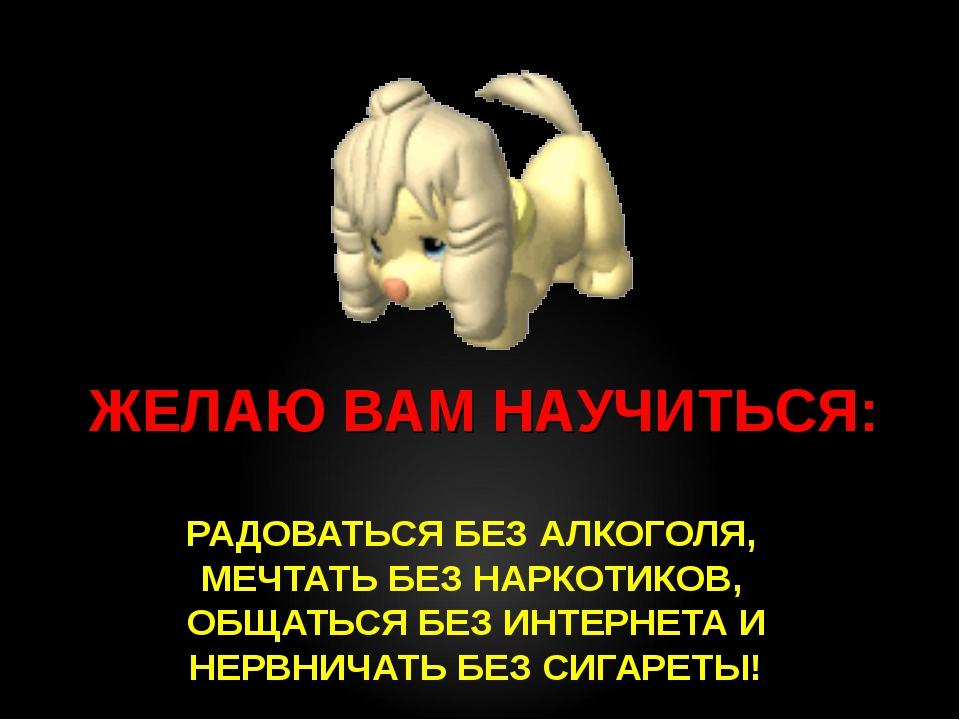 РАДОВАТЬСЯ БЕЗ АЛКОГОЛЯ, МЕЧТАТЬ БЕЗ НАРКОТИКОВ, ОБЩАТЬСЯ БЕЗ ИНТЕРНЕТА И НЕР...