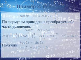 Пример 2. Решение По формулам приведения преобразуем обе части уравнения: Пол