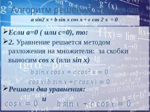 Алгоритм решения уравнения a sin2 x + b sin x cos x + c cos 2 x = 0 Если a=0