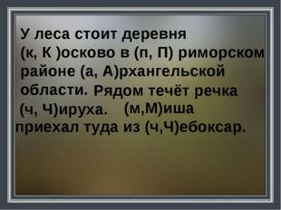 У леса стоит деревня (к, К )осково в (п, П) риморском районе (а, А)рхангельск