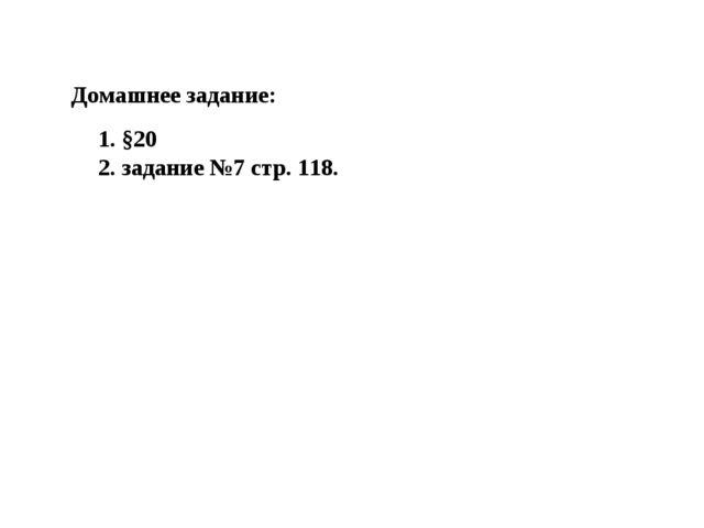 1. §20 2. задание №7 стр. 118. Домашнее задание: