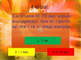 4 сұрақ 1. Түйе 2. Құлан 3. Ақбөкен Сағатына 60-70 шақырым жылдамдықпен жүгір