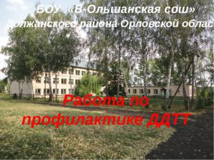 Работа по профилактике ДДТТ БОУ «В-Ольшанская сош» Должанского района Орловс