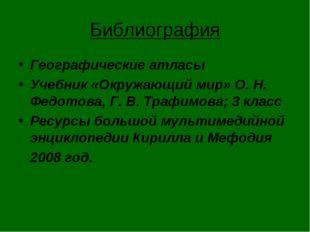 Библиография Географические атласы Учебник «Окружающий мир» О. Н. Федотова, Г