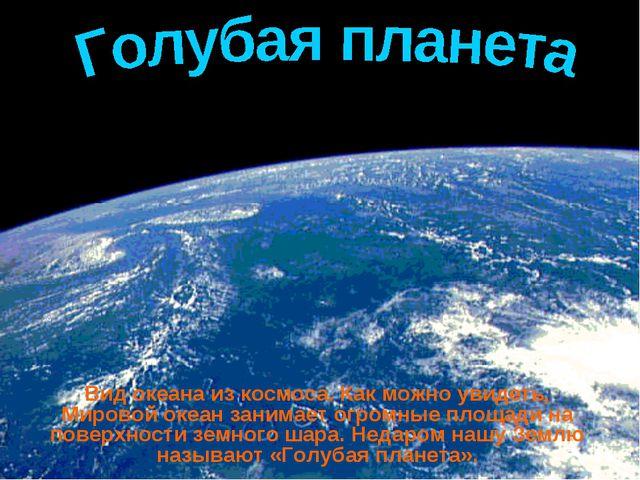 Вид океана из космоса. Как можно увидеть, Мировой океан занимает огромные пло...
