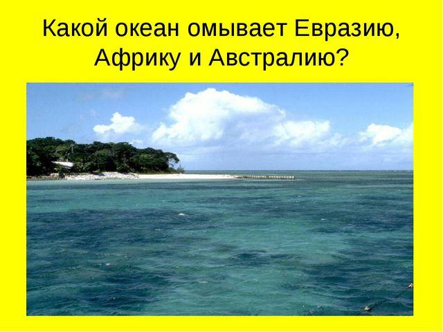 Какой океан омывает Евразию, Африку и Австралию?
