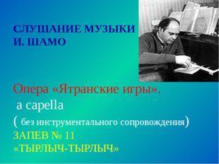 СЛУШАНИЕ МУЗЫКИ И. ШАМО Опера «Ятранские игры». a capella ( без инструментал