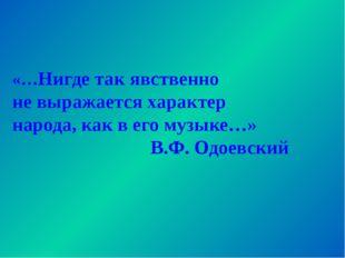 «…Нигде так явственно не выражается характер народа, как в его музыке…» В.Ф.