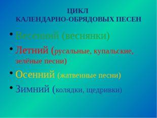 ЦИКЛ КАЛЕНДАРНО-ОБРЯДОВЫХ ПЕСЕН Весенний (веснянки) Летний (русальные, купаль