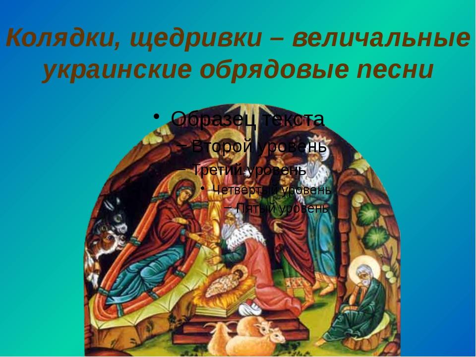 Колядки, щедривки – величальные украинские обрядовые песни