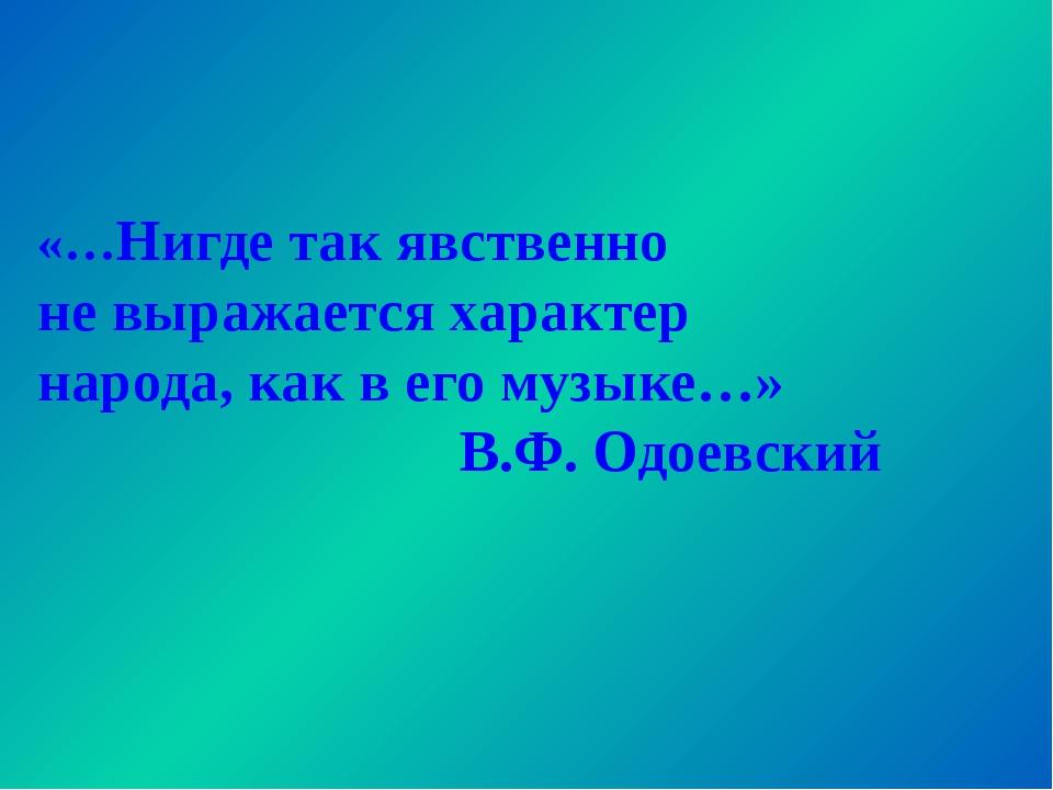 «…Нигде так явственно не выражается характер народа, как в его музыке…» В.Ф....