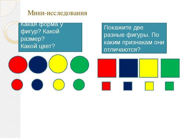 Мини-исследования Какая форма у фигур? Какой размер? Какой цвет? Покажите две...