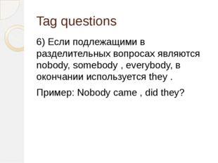 Tag questions 6) Если подлежащими в разделительных вопросах являются nobody,