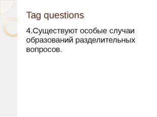 Tag questions 4.Существуют особые случаи образований разделительных вопросов.