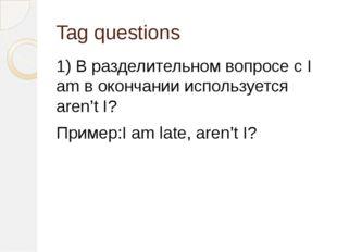 Tag questions 1) В разделительном вопросе с I am в окончании используется are