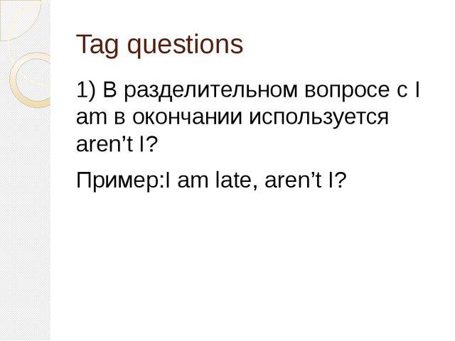 Tag questions 1) В разделительном вопросе с I am в окончании используется are...