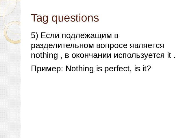 Tag questions 5) Если подлежащим в разделительном вопросе является nothing ,...