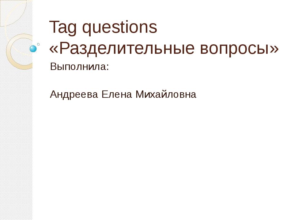 Tag questions «Разделительные вопросы» Выполнила: Андреева Елена Михайловна