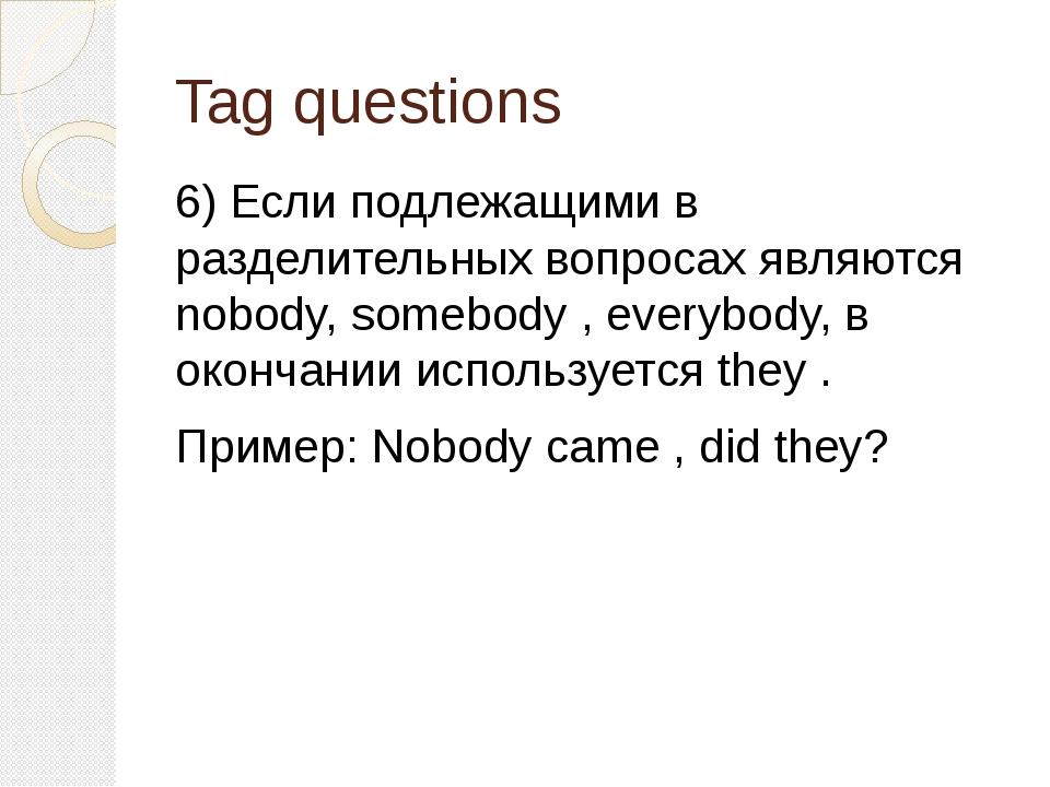 Tag questions 6) Если подлежащими в разделительных вопросах являются nobody,...