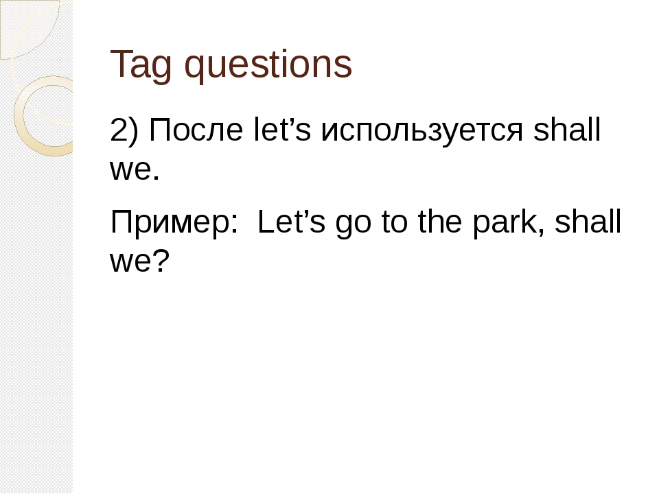 Tag questions 2) После let's используется shall we. Пример: Let's go to the p...