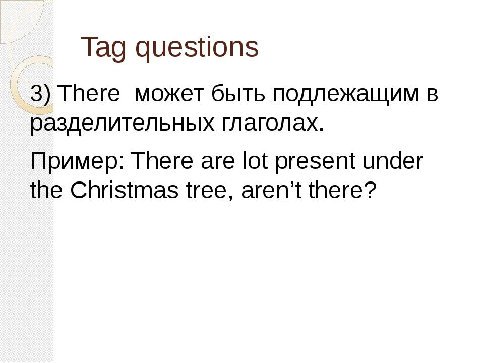 Tag questions 3) There может быть подлежащим в разделительных глаголах. Приме...