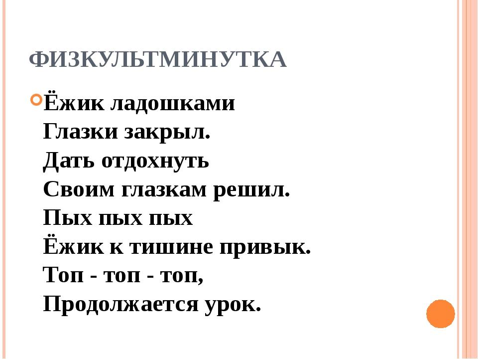 ФИЗКУЛЬТМИНУТКА Ёжик ладошками Глазки закрыл. Дать отдохнуть Своим глазкам...