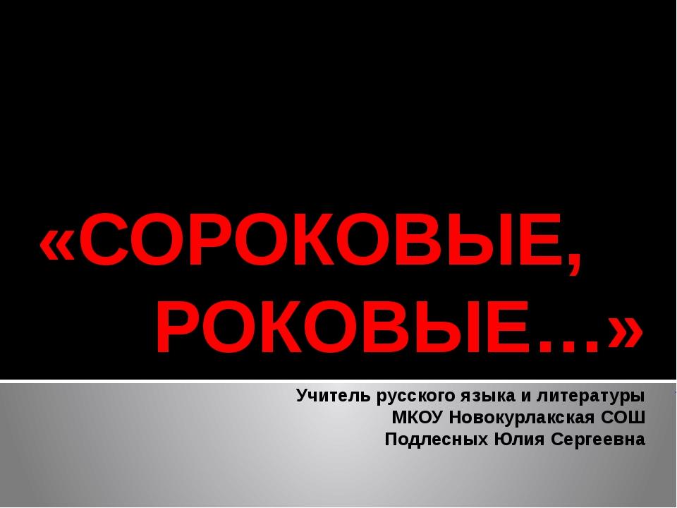 «СОРОКОВЫЕ, РОКОВЫЕ…» Учитель русского языка и литературы МКОУ Новокурлакска...