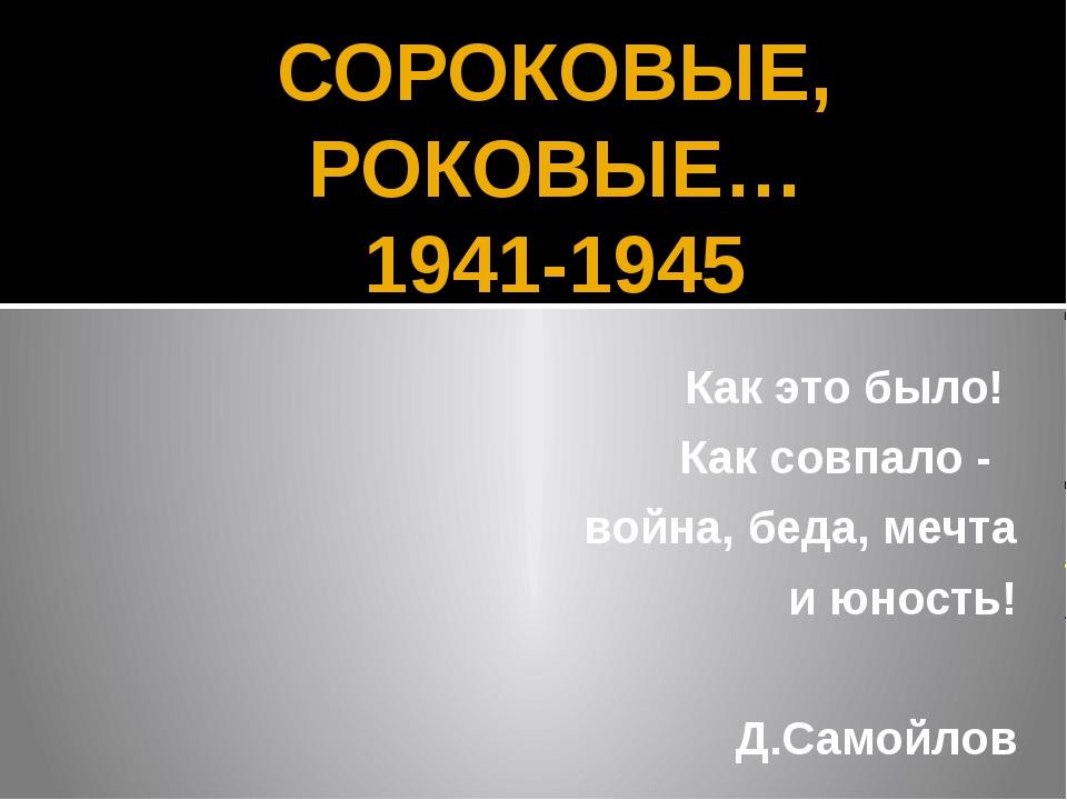 СОРОКОВЫЕ, РОКОВЫЕ… 1941-1945 Как это было! Как совпало - война, беда, мечта...