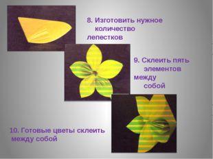 8. Изготовить нужное количество лепестков 9. Склеить пять элементов между соб