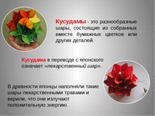 Кусудамы - это разнообразные шары, состоящие из собранных вместе бумажных цве