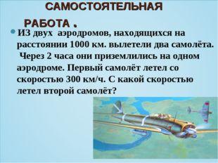 САМОСТОЯТЕЛЬНАЯ РАБОТА . ИЗ двух аэродромов, находящихся на расстоянии 1000