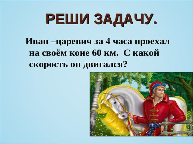 РЕШИ ЗАДАЧУ. Иван –царевич за 4 часа проехал на своём коне 60 км. С какой ск...
