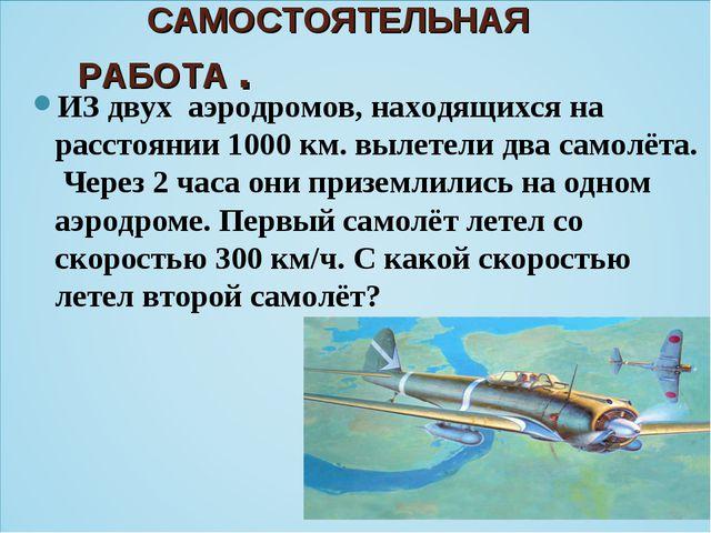 САМОСТОЯТЕЛЬНАЯ РАБОТА . ИЗ двух аэродромов, находящихся на расстоянии 1000...