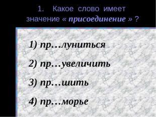 1. Какое слово имеет значение « присоединение » ? пр…луниться пр…увеличить пр