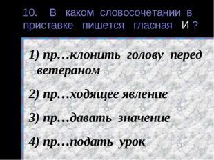 10. В каком словосочетании в приставке пишется гласная И ? пр…клонить голову