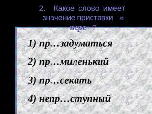 2. Какое слово имеет значение приставки « пере» ? пр…задуматься пр…миленький