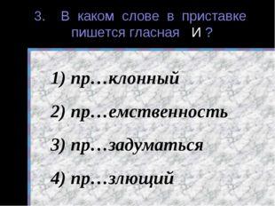 3. В каком слове в приставке пишется гласная И ? пр…клонный пр…емственность п