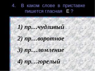 4. В каком слове в приставке пишется гласная Е ? пр…чудливый пр…воротное пр…л
