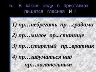 5. В каком ряду в приставках пишется гласная И ? пр…небрегать пр…градами пр…м