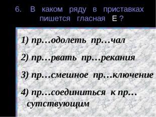 6. В каком ряду в приставках пишется гласная Е ? пр…одолеть пр…чал пр…рвать п