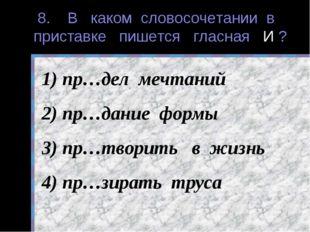 8. В каком словосочетании в приставке пишется гласная И ? пр…дел мечтаний пр…